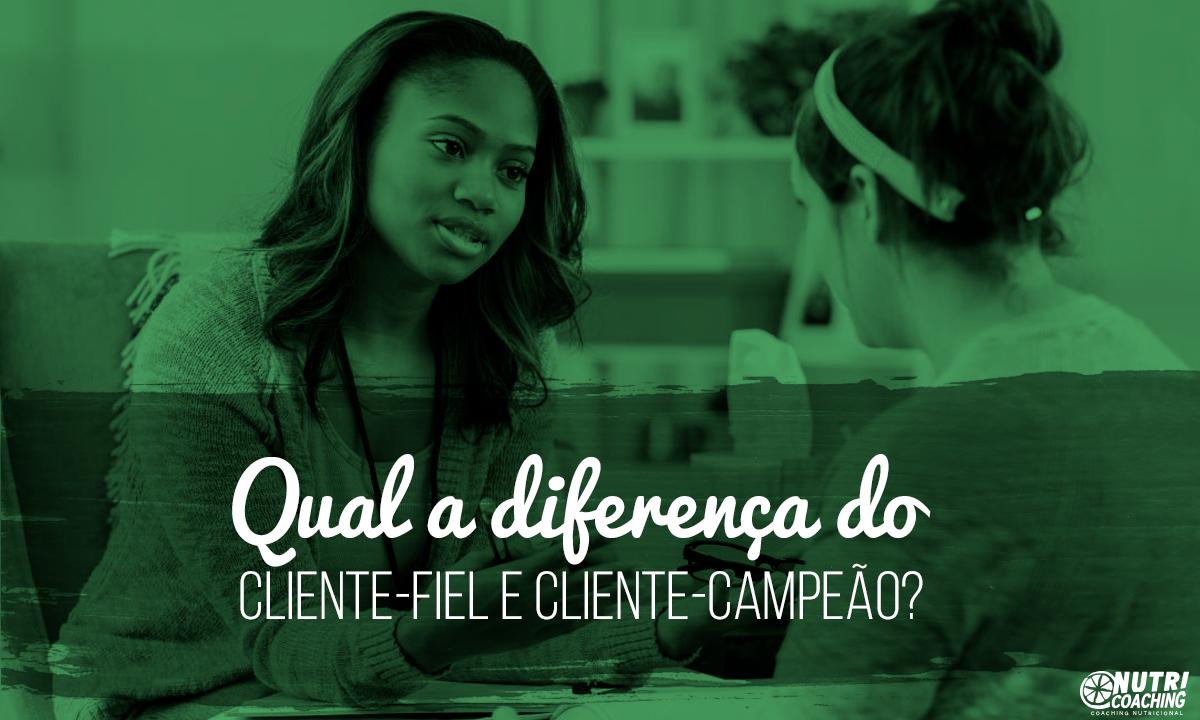 Qual a diferença do Cliente-Fiel e Cliente-Campeão?